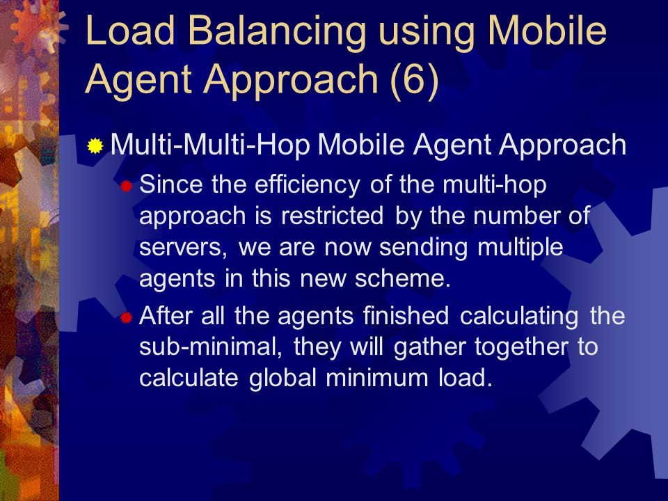 Load Balancing using Mobile Agent Approach (6)  Multi-Multi-Hop Mobile Agent Approach  Since the efficiency of the multi-hop approach is restricted by the number of servers, we are now sending multiple agents in this new scheme.