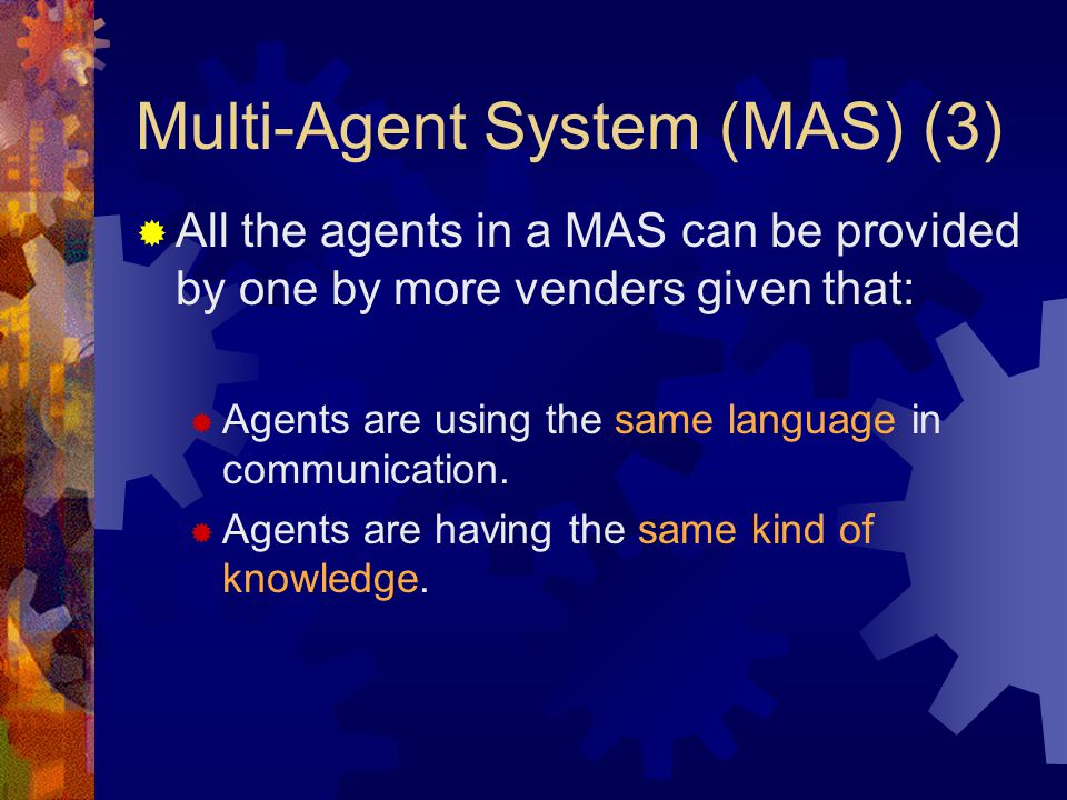 Multi-Agent System (MAS) (3)  All the agents in a MAS can be provided by one by more venders given that:  Agents are using the same language in communication.