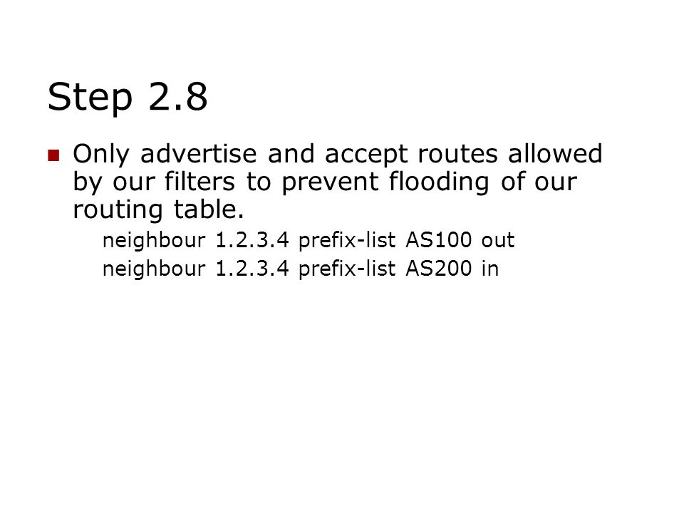 Step 2.8 Only advertise and accept routes allowed by our filters to prevent flooding of our routing table. neighbour 1.2.3.4 prefix-list AS100 out nei