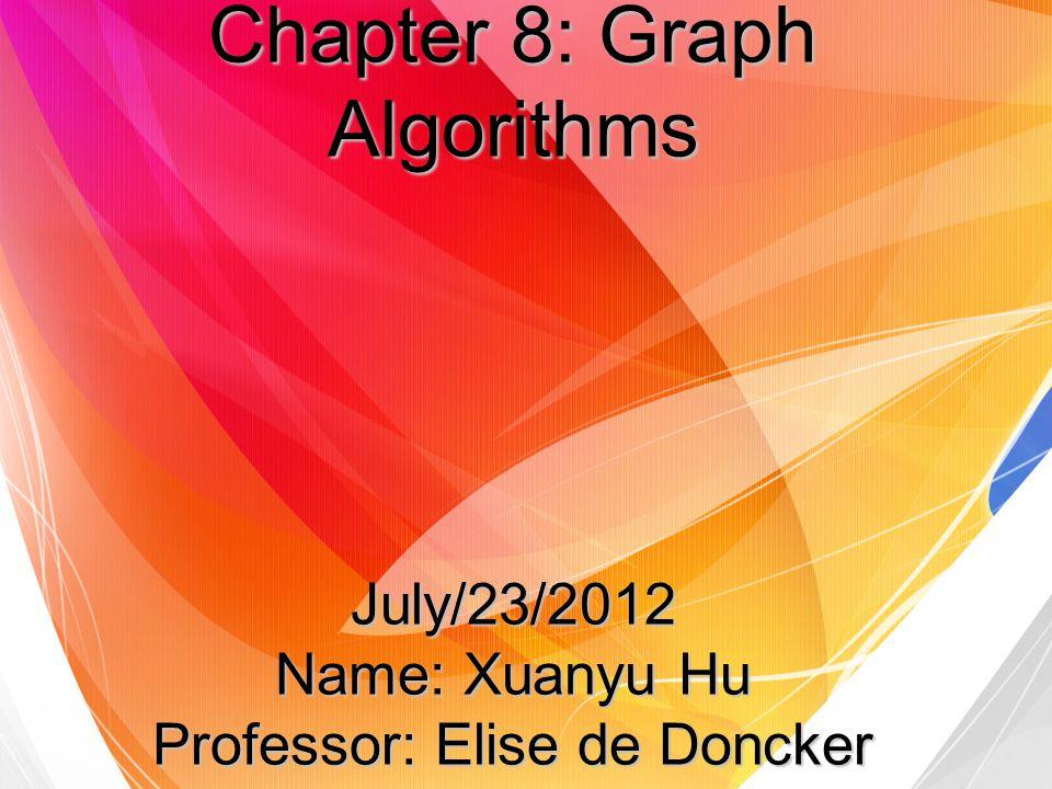 Chapter 8: Graph Algorithms July/23/2012 Name: Xuanyu Hu Professor: Elise de Doncker