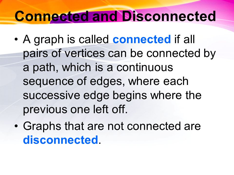 Connected and Disconnected A graph is called connected if all pairs of vertices can be connected by a path, which is a continuous sequence of edges, where each successive edge begins where the previous one left off.