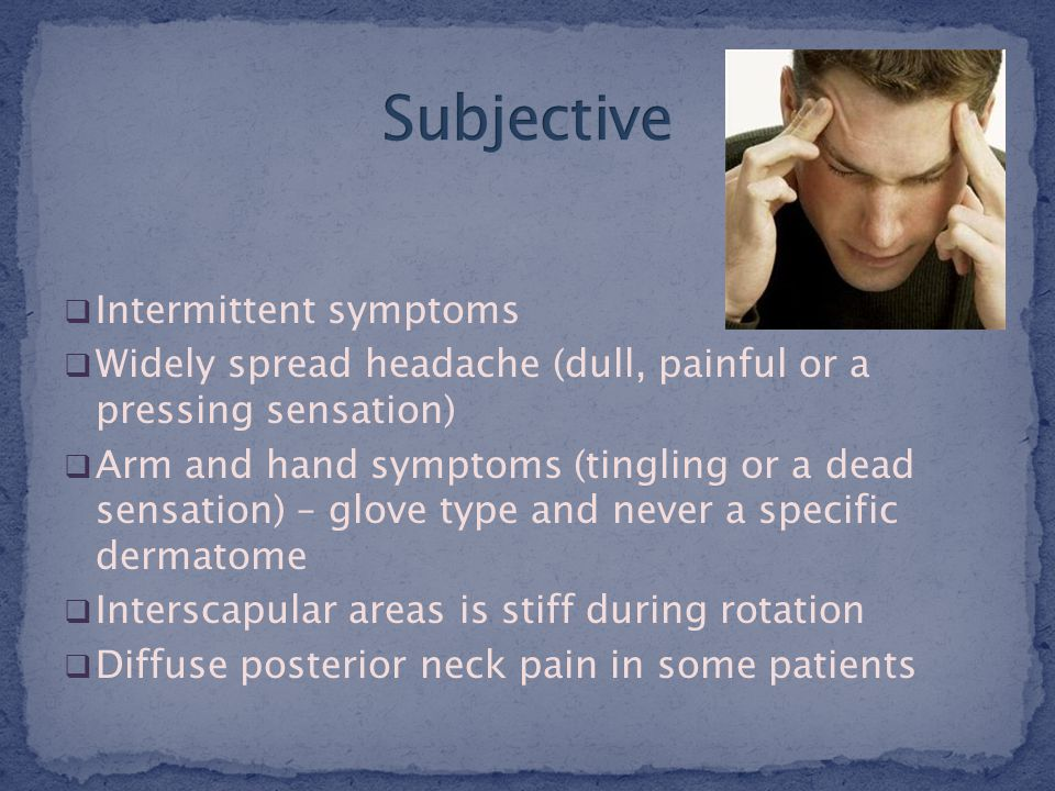  Intermittent symptoms  Widely spread headache (dull, painful or a pressing sensation)  Arm and hand symptoms (tingling or a dead sensation) – glove type and never a specific dermatome  Interscapular areas is stiff during rotation  Diffuse posterior neck pain in some patients