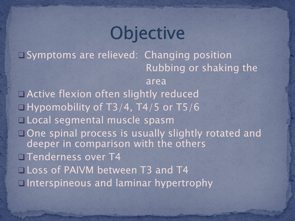  Symptoms are relieved: Changing position Rubbing or shaking the area  Active flexion often slightly reduced  Hypomobility of T3/4, T4/5 or T5/6  Local segmental muscle spasm  One spinal process is usually slightly rotated and deeper in comparison with the others  Tenderness over T4  Loss of PAIVM between T3 and T4  Interspineous and laminar hypertrophy