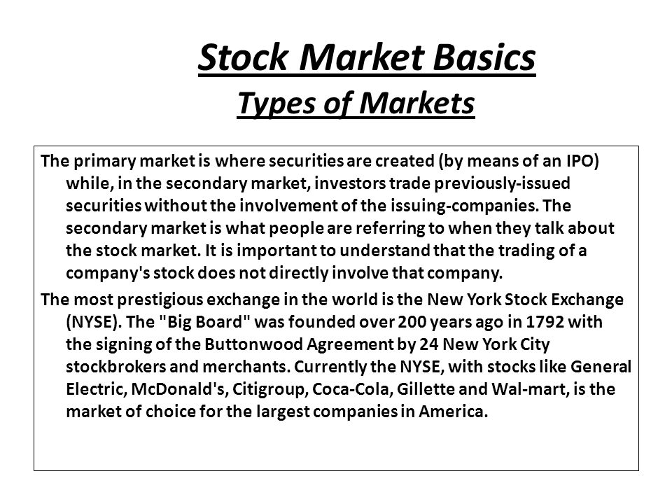 Stock Market Basics The primary market is where securities are created (by means of an IPO) while, in the secondary market, investors trade previously-issued securities without the involvement of the issuing-companies.