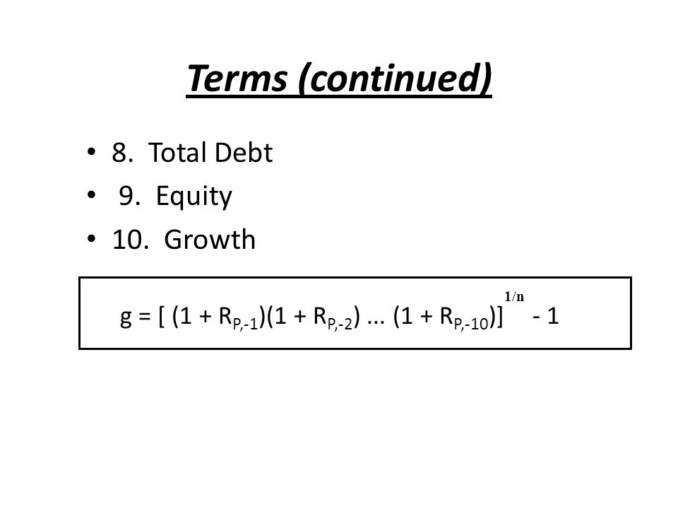 Terms (continued) 8. Total Debt 9. Equity 10. Growth g = [ (1 + R P,-1 )(1 + R P,-2 )...