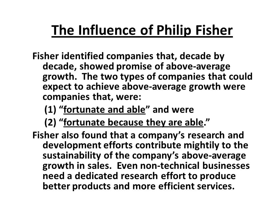 The Influence of Philip Fisher Fisher identified companies that, decade by decade, showed promise of above-average growth.