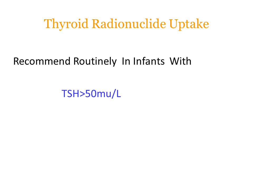 Thyroid Radionuclide Uptake Recommend Routinely In Infants With TSH>50mu/L