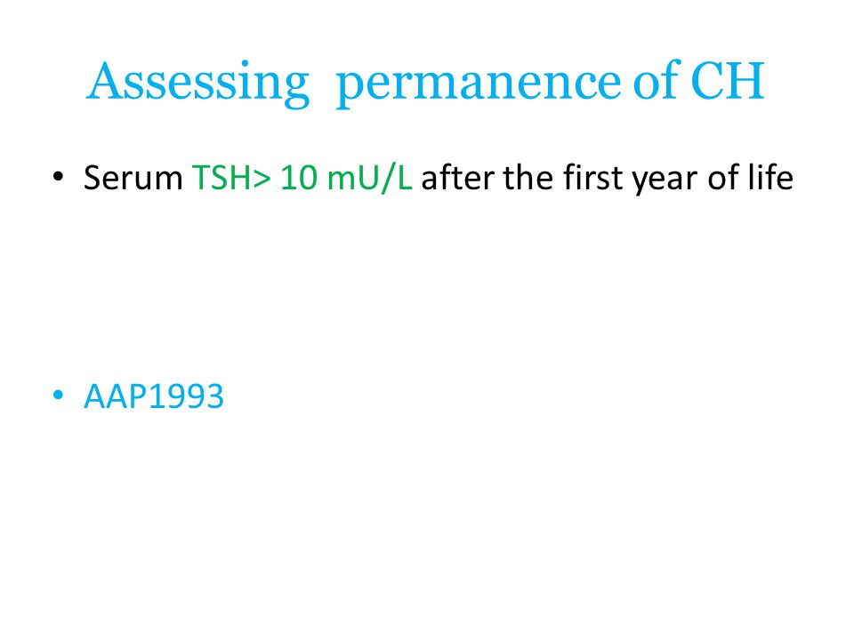 Assessing permanence of CH Serum TSH> 10 mU/L after the first year of life AAP1993