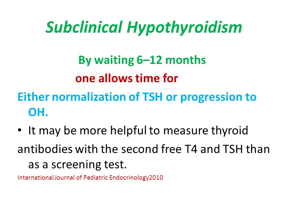 Subclinical Hypothyroidism By waiting 6–12 months one allows time for Either normalization of TSH or progression to OH. It may be more helpful to meas