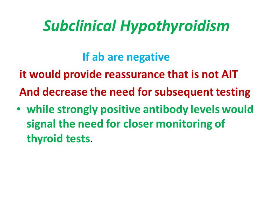 Subclinical Hypothyroidism If ab are negative it would provide reassurance that is not AIT And decrease the need for subsequent testing while strongly