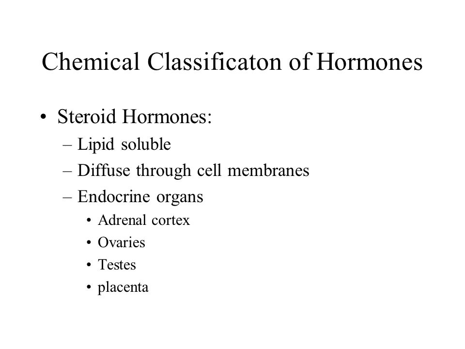 Chemical Classificaton of Hormones Steroid Hormones: –Lipid soluble –Diffuse through cell membranes –Endocrine organs Adrenal cortex Ovaries Testes placenta