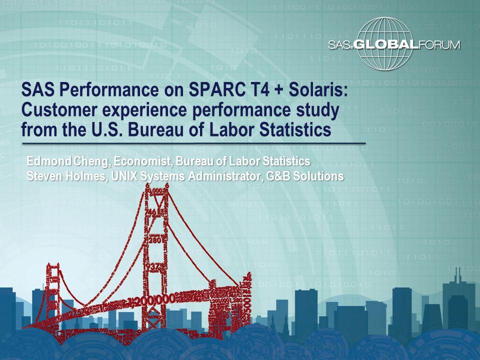 SAS Performance on SPARC T4 + Solaris: Customer experience performance study from the U.S. Bureau of Labor Statistics Edmond Cheng, Economist, Bureau