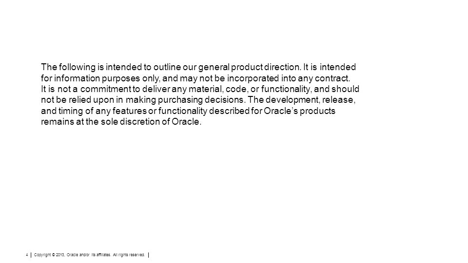 Copyright © 2013, Oracle and/or its affiliates. All rights reserved. 4 The following is intended to outline our general product direction. It is inten