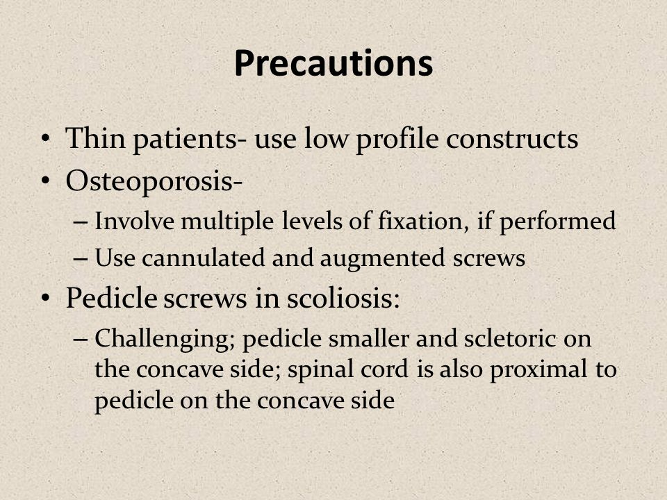 Precautions Thin patients- use low profile constructs Osteoporosis- – Involve multiple levels of fixation, if performed – Use cannulated and augmented