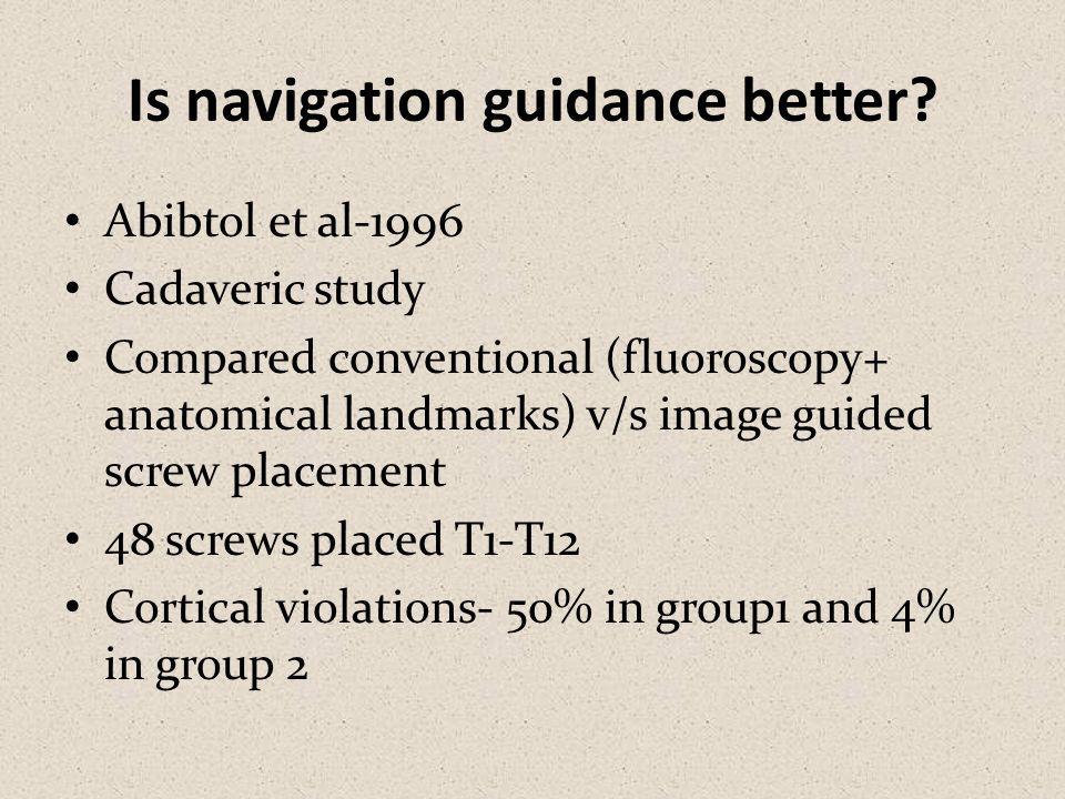 Is navigation guidance better? Abibtol et al-1996 Cadaveric study Compared conventional (fluoroscopy+ anatomical landmarks) v/s image guided screw pla
