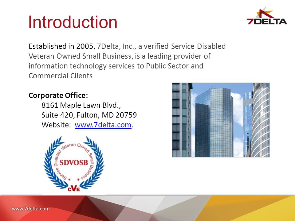 Introduction Established in 2005, 7Delta, Inc., a verified Service Disabled Veteran Owned Small Business, is a leading provider of information technology services to Public Sector and Commercial Clients Corporate Office: 8161 Maple Lawn Blvd., Suite 420, Fulton, MD 20759 Website: www.7delta.com.www.7delta.com