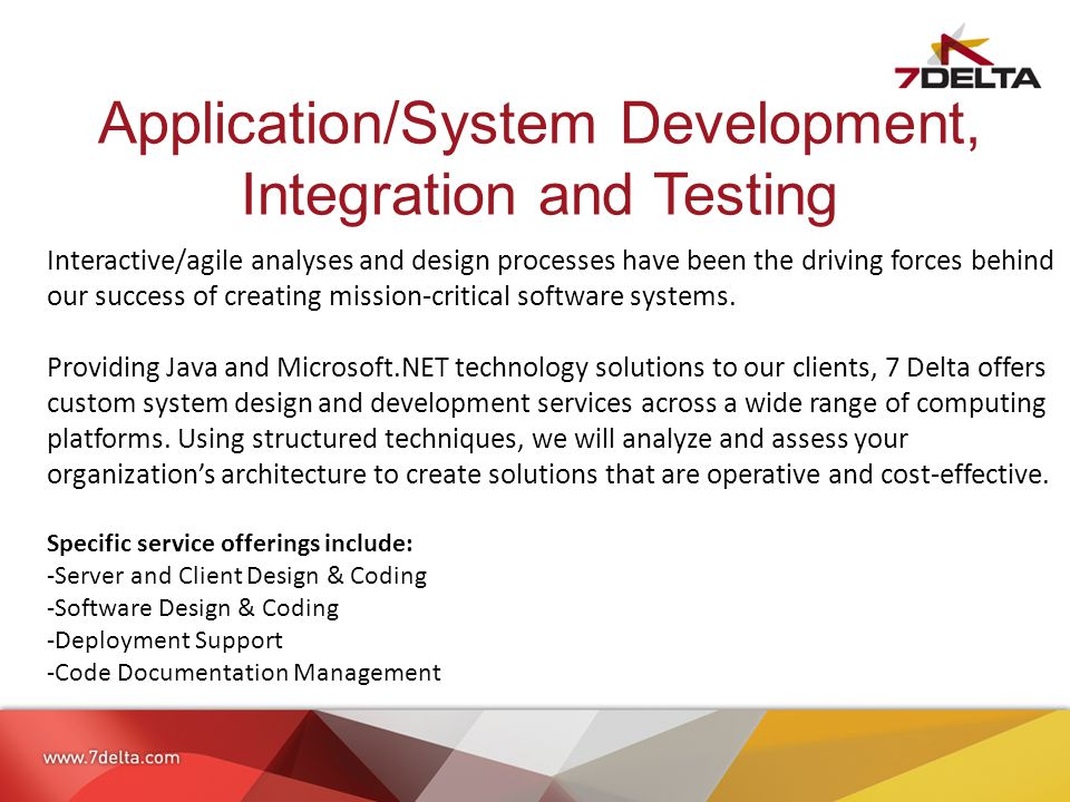 Application/System Development, Integration and Testing Interactive/agile analyses and design processes have been the driving forces behind our success of creating mission-critical software systems.