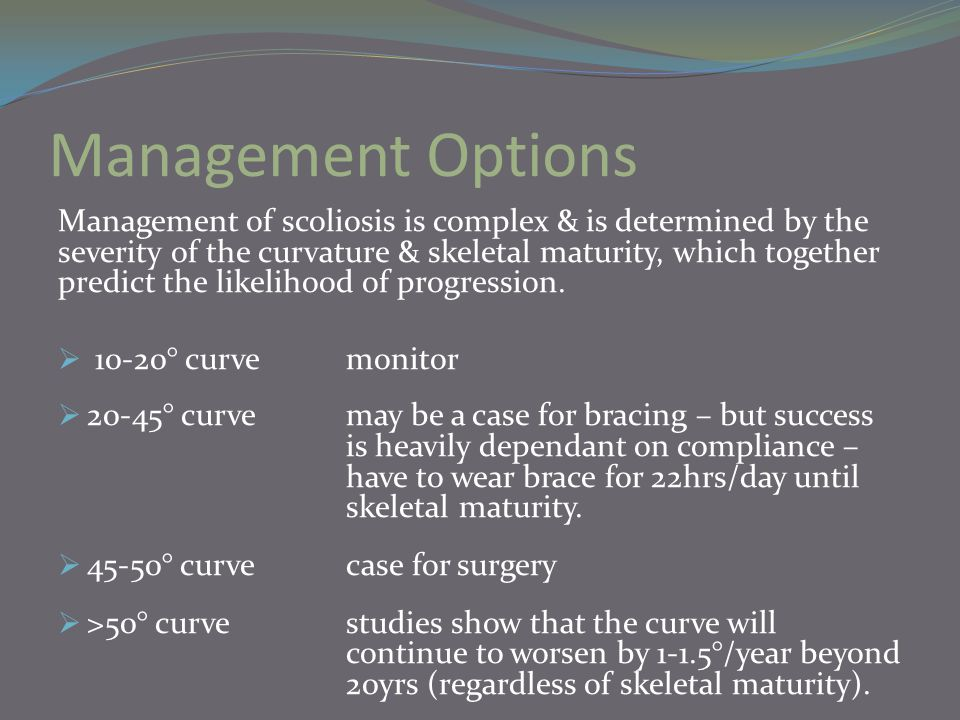 Management Options Management of scoliosis is complex & is determined by the severity of the curvature & skeletal maturity, which together predict the likelihood of progression.