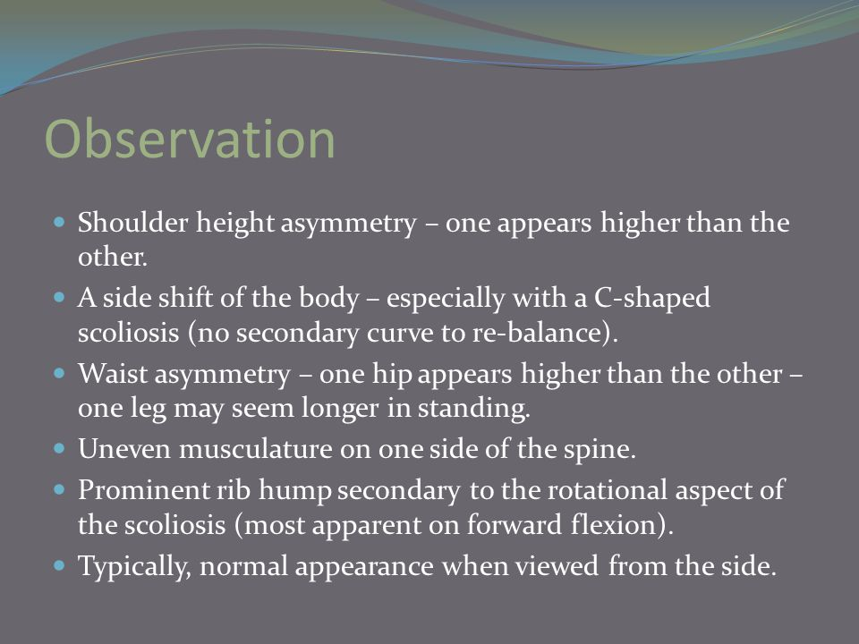 Observation Shoulder height asymmetry – one appears higher than the other. A side shift of the body – especially with a C-shaped scoliosis (no seconda