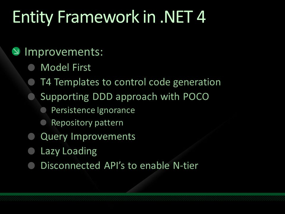 Entity Framework in.NET 4 Improvements: Model First T4 Templates to control code generation Supporting DDD approach with POCO Persistence Ignorance Repository pattern Query Improvements Lazy Loading Disconnected API's to enable N-tier