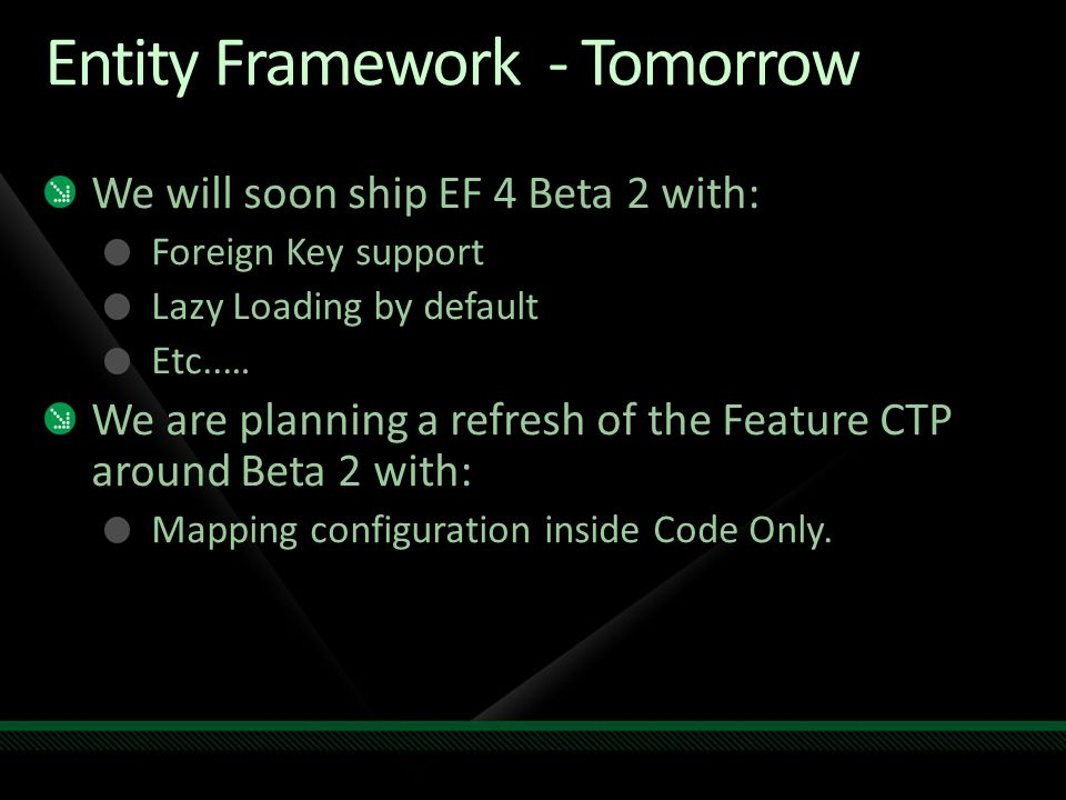 Entity Framework - Tomorrow We will soon ship EF 4 Beta 2 with: Foreign Key support Lazy Loading by default Etc..… We are planning a refresh of the Fe