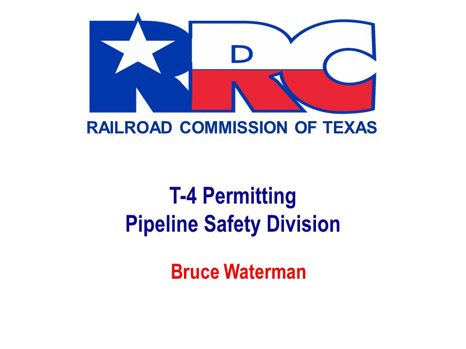 RAILROAD COMMISSION OF TEXAS T-4 Permitting Pipeline Safety Division Bruce Waterman
