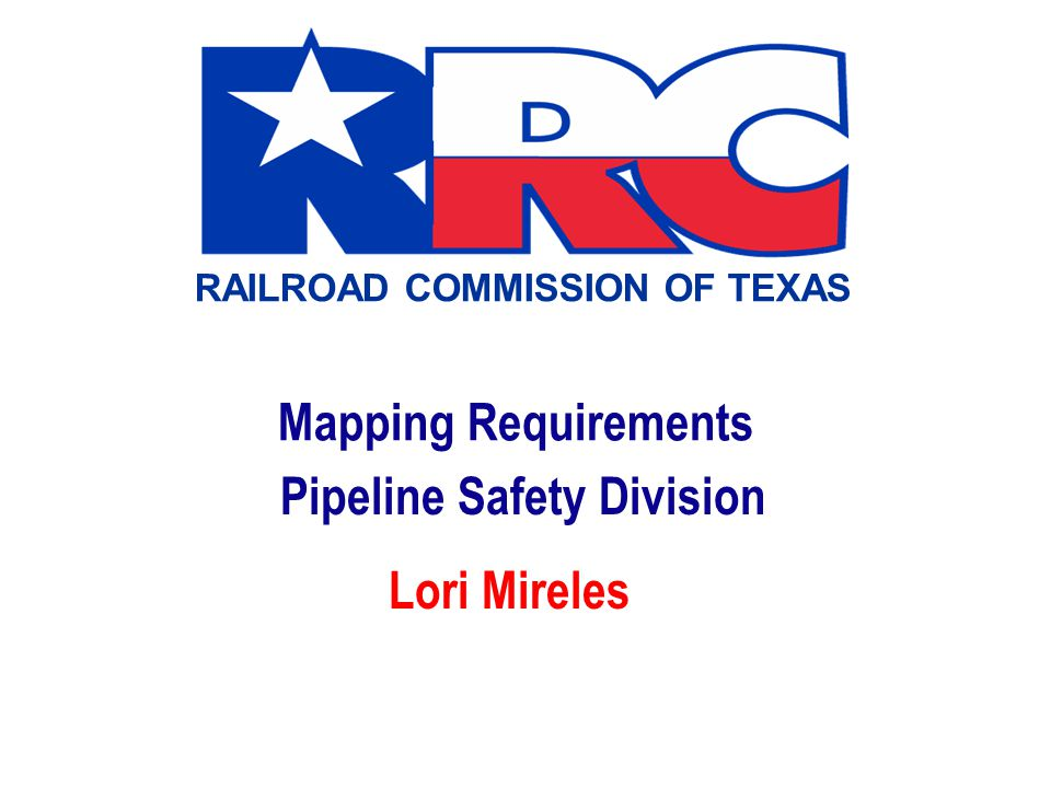 RAILROAD COMMISSION OF TEXAS Mapping Requirements Pipeline Safety Division Lori Mireles