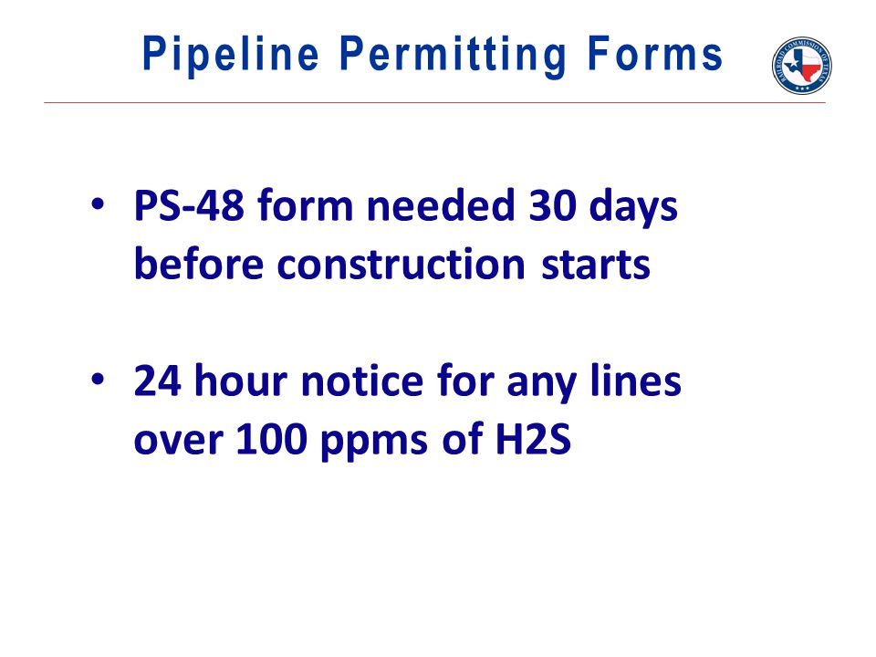 PS-48 form needed 30 days before construction starts 24 hour notice for any lines over 100 ppms of H2S Pipeline Permitting Forms