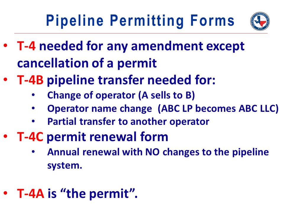 T-4 needed for any amendment except cancellation of a permit T-4B pipeline transfer needed for: Change of operator (A sells to B) Operator name change (ABC LP becomes ABC LLC) Partial transfer to another operator T-4C permit renewal form Annual renewal with NO changes to the pipeline system.