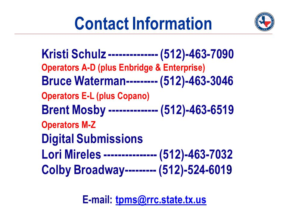 Contact Information Kristi Schulz -------------- (512)-463-7090 Operators A-D (plus Enbridge & Enterprise) Bruce Waterman--------- (512)-463-3046 Operators E-L (plus Copano) Brent Mosby -------------- (512)-463-6519 Operators M-Z Digital Submissions Lori Mireles --------------- (512)-463-7032 Colby Broadway--------- (512)-524-6019 E-mail: tpms@rrc.state.tx.ustpms@rrc.state.tx.us