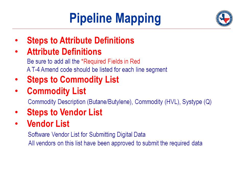 Pipeline Mapping Steps to Attribute Definitions Attribute Definitions Be sure to add all the *Required Fields in Red A T-4 Amend code should be listed for each line segment Steps to Commodity List Commodity List Commodity Description (Butane/Butylene), Commodity (HVL), Systype (Q) Steps to Vendor List Vendor List Software Vendor List for Submitting Digital Data All vendors on this list have been approved to submit the required data