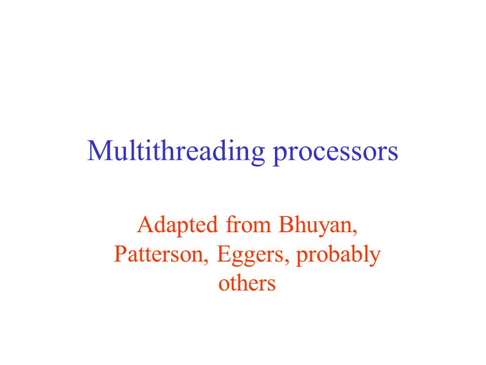 Multithreading processors Adapted from Bhuyan, Patterson, Eggers, probably others