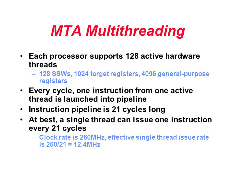 MTA Multithreading Each processor supports 128 active hardware threads –128 SSWs, 1024 target registers, 4096 general-purpose registers Every cycle, o