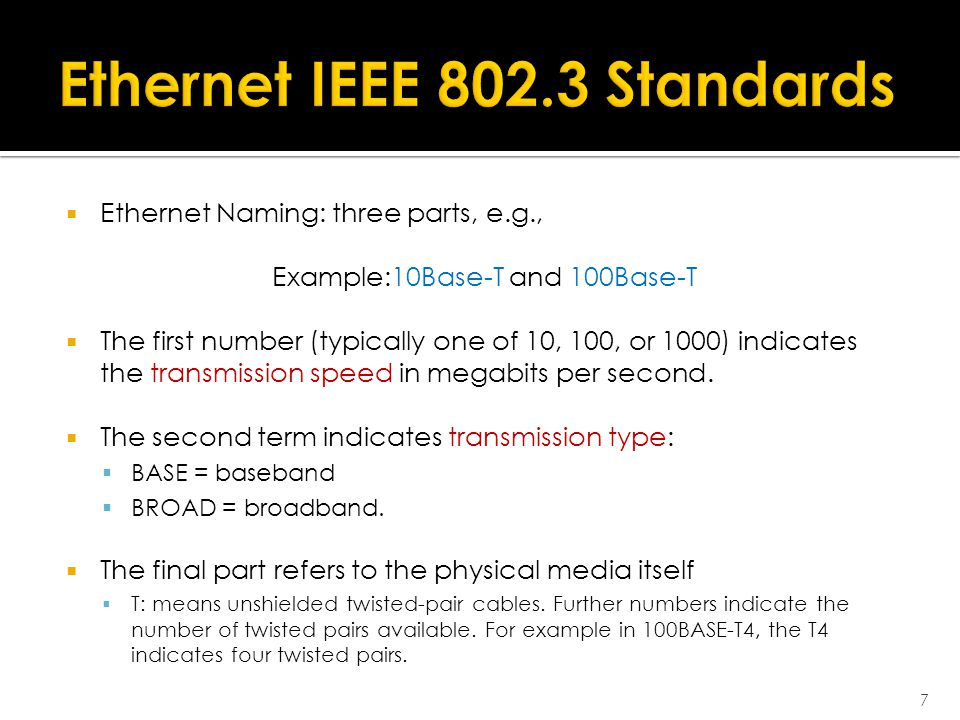  Ethernet Naming: three parts, e.g., Example:10Base-T and 100Base-T  The first number (typically one of 10, 100, or 1000) indicates the transmission speed in megabits per second.