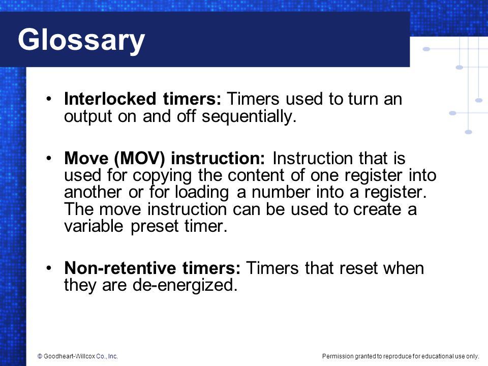 Permission granted to reproduce for educational use only.© Goodheart-Willcox Co., Inc. Glossary Interlocked timers: Timers used to turn an output on a