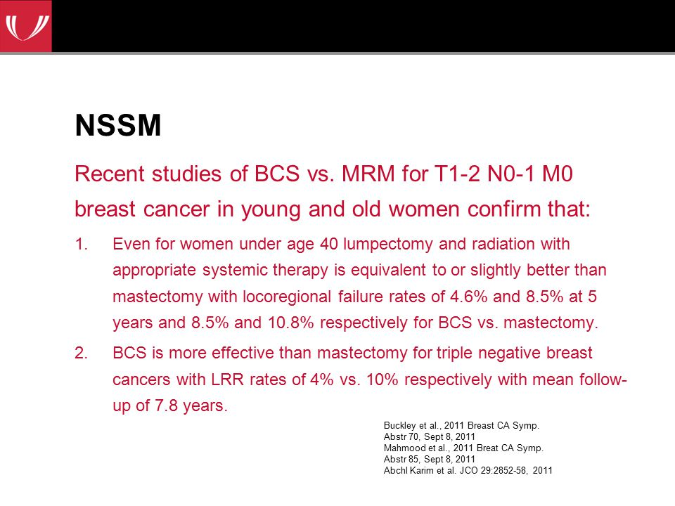NSSM Recent studies of BCS vs. MRM for T1-2 N0-1 M0 breast cancer in young and old women confirm that: 1.Even for women under age 40 lumpectomy and ra