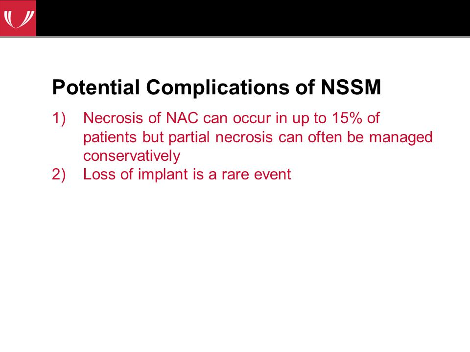 Potential Complications of NSSM 1)Necrosis of NAC can occur in up to 15% of patients but partial necrosis can often be managed conservatively 2)Loss of implant is a rare event