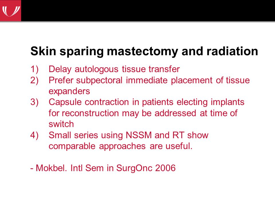 Skin sparing mastectomy and radiation 1)Delay autologous tissue transfer 2)Prefer subpectoral immediate placement of tissue expanders 3)Capsule contraction in patients electing implants for reconstruction may be addressed at time of switch 4)Small series using NSSM and RT show comparable approaches are useful.