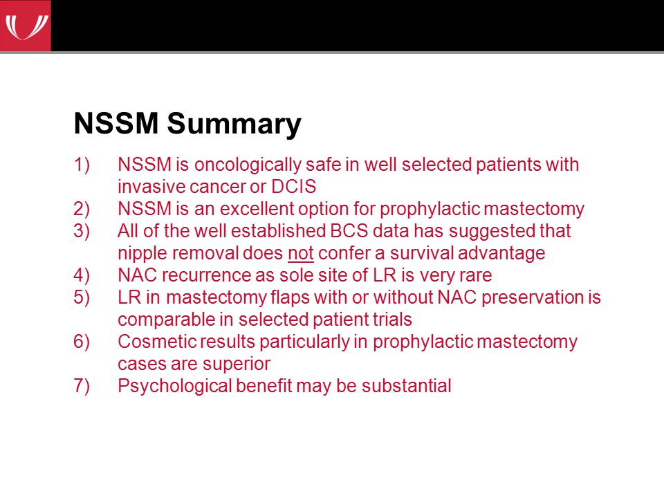 NSSM Summary 1)NSSM is oncologically safe in well selected patients with invasive cancer or DCIS 2)NSSM is an excellent option for prophylactic mastectomy 3)All of the well established BCS data has suggested that nipple removal does not confer a survival advantage 4)NAC recurrence as sole site of LR is very rare 5)LR in mastectomy flaps with or without NAC preservation is comparable in selected patient trials 6)Cosmetic results particularly in prophylactic mastectomy cases are superior 7)Psychological benefit may be substantial