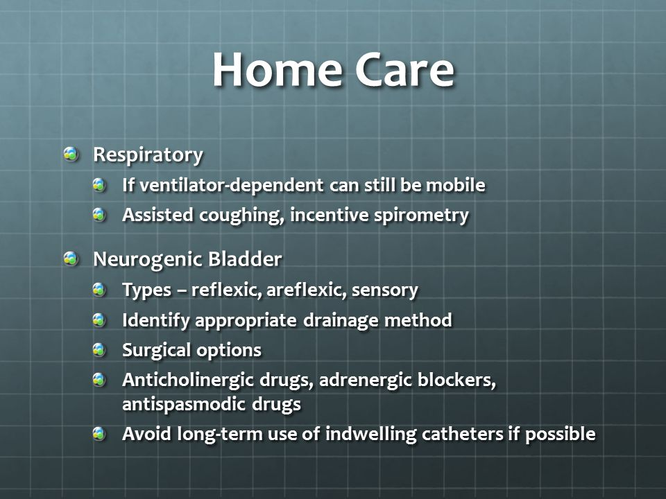 Home Care Respiratory If ventilator-dependent can still be mobile Assisted coughing, incentive spirometry Neurogenic Bladder Types – reflexic, areflex
