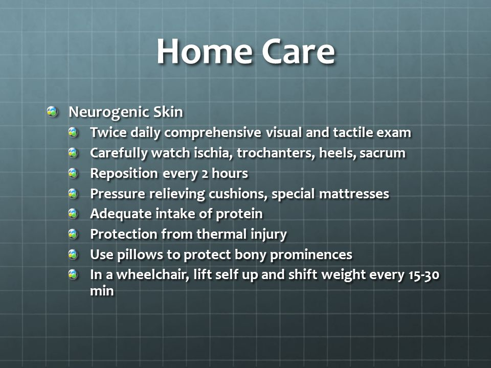 Home Care Neurogenic Skin Twice daily comprehensive visual and tactile exam Carefully watch ischia, trochanters, heels, sacrum Reposition every 2 hour