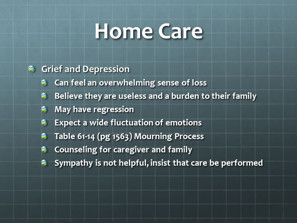 Home Care Grief and Depression Can feel an overwhelming sense of loss Believe they are useless and a burden to their family May have regression Expect