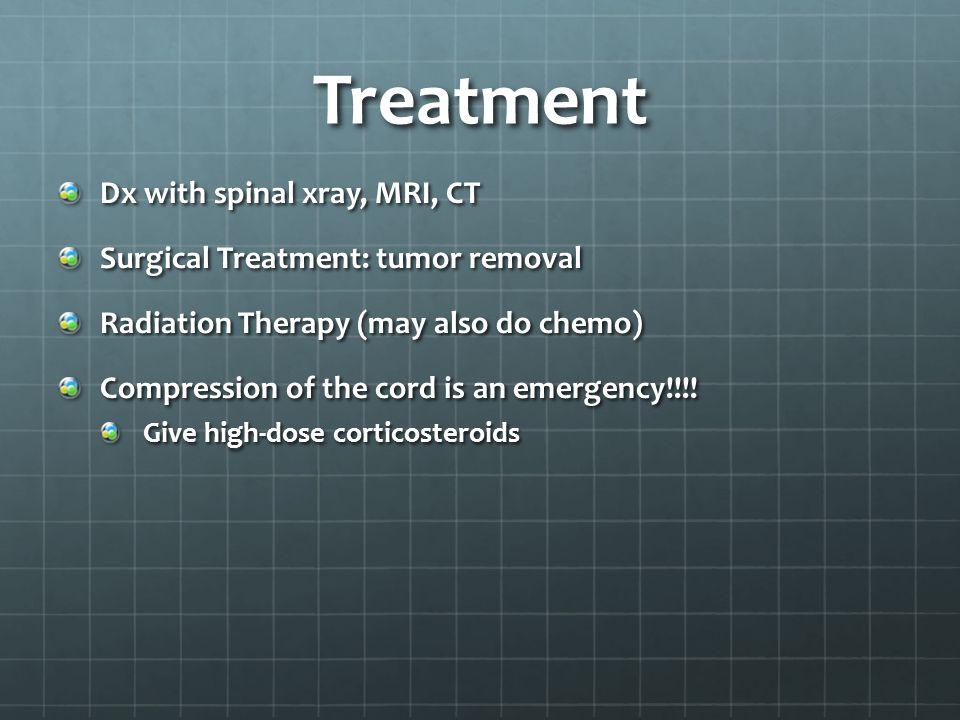Treatment Dx with spinal xray, MRI, CT Surgical Treatment: tumor removal Radiation Therapy (may also do chemo) Compression of the cord is an emergency