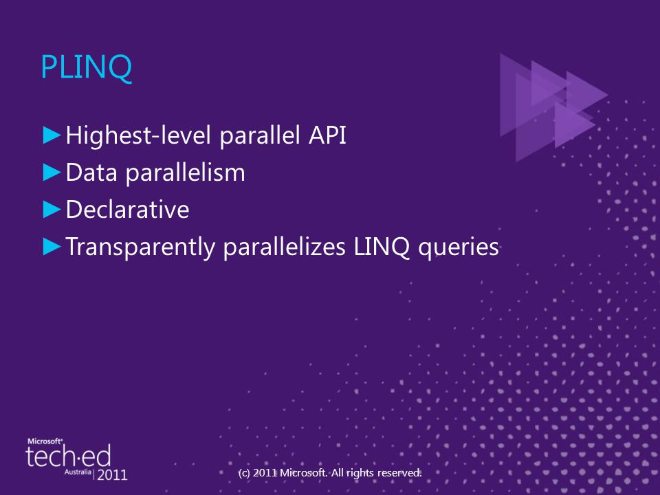 ► Highest-level parallel API ► Data parallelism ► Declarative ► Transparently parallelizes LINQ queries (c) 2011 Microsoft.