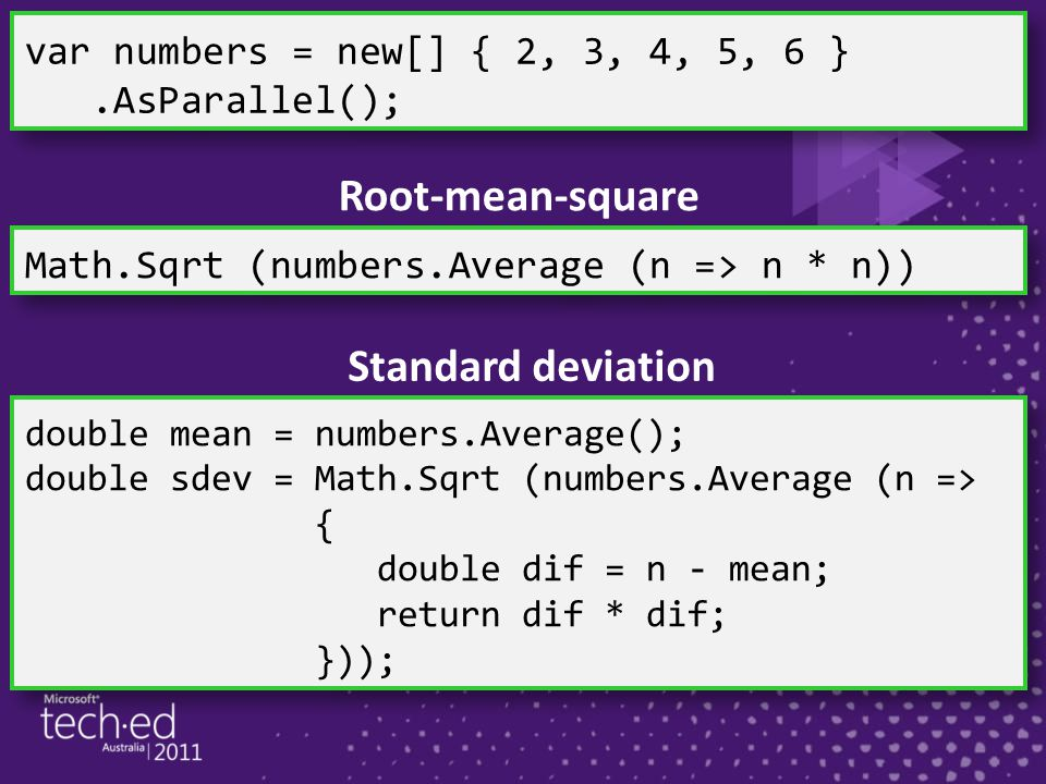 Math.Sqrt (numbers.Average (n => n * n)) Root-mean-square double mean = numbers.Average(); double sdev = Math.Sqrt (numbers.Average (n => { double dif = n - mean; return dif * dif; })); Standard deviation var numbers = new[] { 2, 3, 4, 5, 6 }.AsParallel(); var numbers = new[] { 2, 3, 4, 5, 6 }.AsParallel();