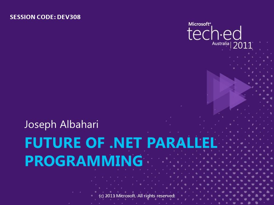 FUTURE OF.NET PARALLEL PROGRAMMING Joseph Albahari SESSION CODE: DEV308 (c) 2011 Microsoft.