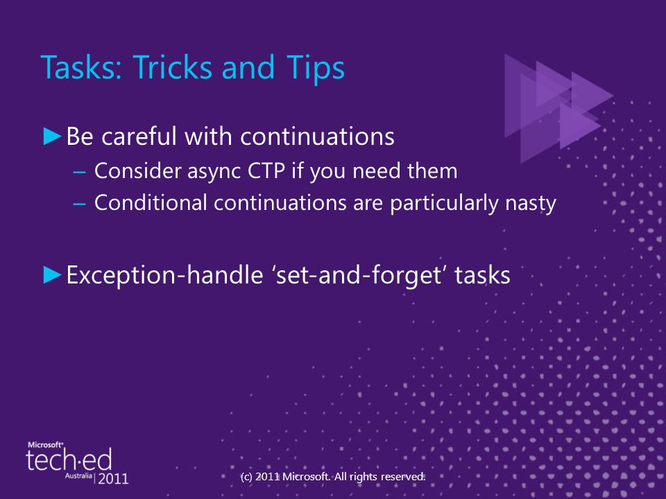 Tasks: Tricks and Tips ► Be careful with continuations – Consider async CTP if you need them – Conditional continuations are particularly nasty ► Exce