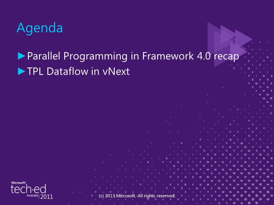 Agenda ► Parallel Programming in Framework 4.0 recap ► TPL Dataflow in vNext (c) 2011 Microsoft. All rights reserved.