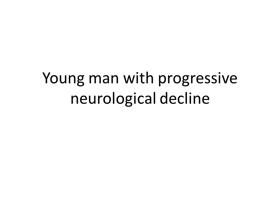 Young man with progressive neurological decline