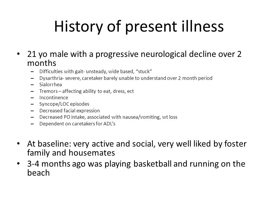 History of present illness 21 yo male with a progressive neurological decline over 2 months – Difficulties with gait- unsteady, wide based, stuck – Dysarthria- severe, caretaker barely unable to understand over 2 month period – Sialorrhea – Tremors – affecting ability to eat, dress, ect – Incontinence – Syncope/LOC episodes – Decreased facial expression – Decreased PO intake, associated with nausea/vomiting, wt loss – Dependent on caretakers for ADL's At baseline: very active and social, very well liked by foster family and housemates 3-4 months ago was playing basketball and running on the beach